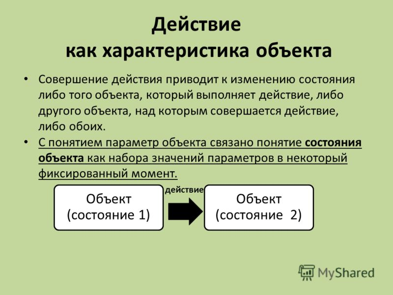 Действие как характеристика объекта Совершение действия приводит к изменению состояния либо того объекта, который выполняет действие, либо другого объекта, над которым совершается действие, либо обоих. С понятием параметр объекта связано понятие сост