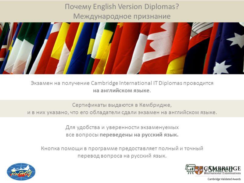 Почему English Version Diplomas? Международное признание Экзамен на получение Cambridge International IT Diplomas проводится на английском языке. Сертификаты выдаются в Кембридже, и в них указано, что его обладатели сдали экзамен на английском языке.
