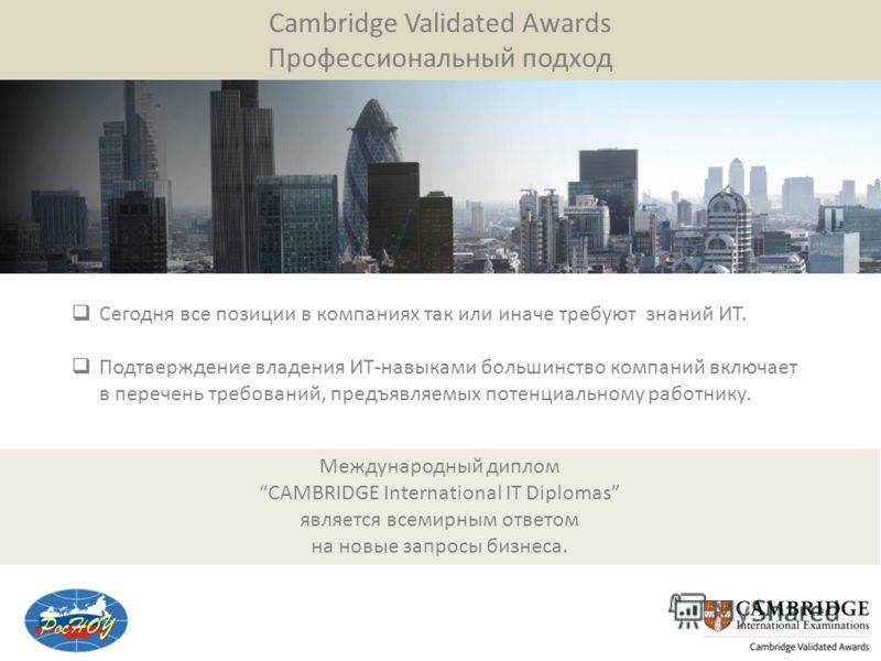 Cambridge Validated Awards Профессиональный подход Сегодня все позиции в компаниях так или иначе требуют знаний ИТ. Подтверждение владения ИТ-навыками большинство компаний включает в перечень требований, предъявляемых потенциальному работнику. Междун