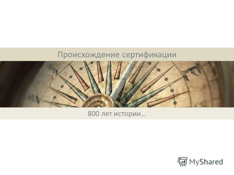 Происхождение сертификации 800 лет истории…