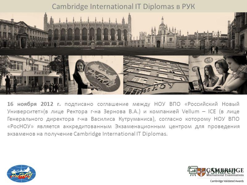 Cambridge International IT Diplomas в РУК 16 ноября 2012 г. подписано соглашение между НОУ ВПО «Российский Новый Университет»(в лице Ректора г-на Зернова В.А.) и компанией Vellum – ICE (в лице Генерального директора г-на Василиса Кутруманиса), соглас