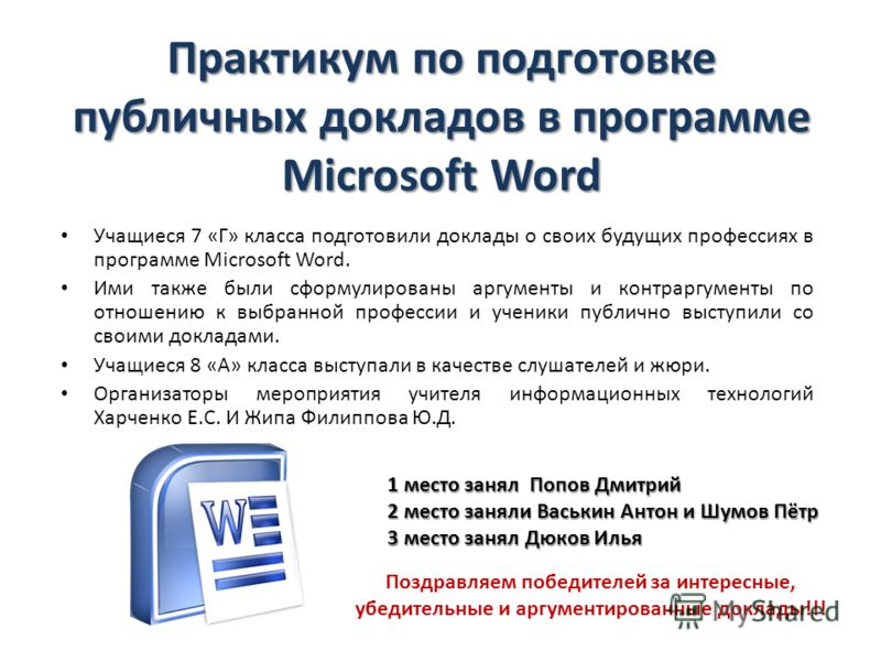 Практикум по подготовке публичных докладов в программе Microsoft Word Учащиеся 7 «Г» класса подготовили доклады о своих будущих профессиях в программе Microsoft Word. Ими также были сформулированы аргументы и контраргументы по отношению к выбранной п