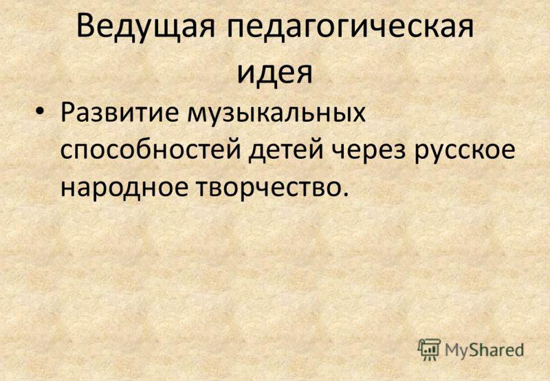 Ведущая педагогическая идея Развитие музыкальных способностей детей через русское народное творчество.