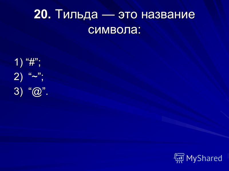 20. Тильда это название символа: 1) #; 2) ~; 3) @.