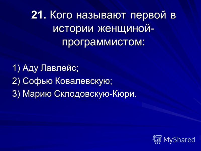 21. Кого называют первой в истории женщиной- программистом: 1) Аду Лавлейс; 2) Софью Ковалевскую; 3) Марию Склодовскую-Кюри.