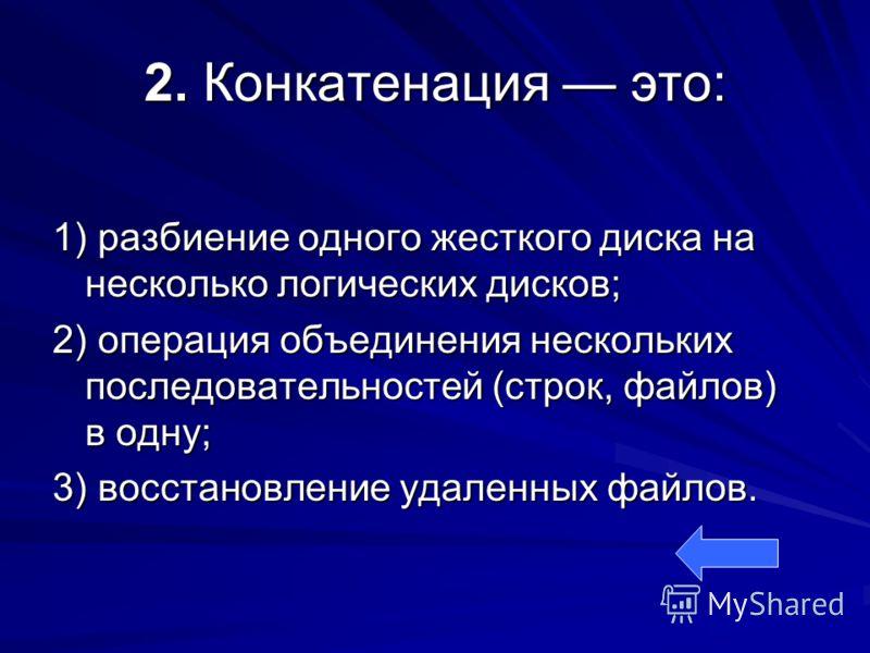 2. Конкатенация это: 1) разбиение одного жесткого диска на несколько логических дисков; 2) операция объединения нескольких последовательностей (строк, файлов) в одну; 3) восстановление удаленных файлов.