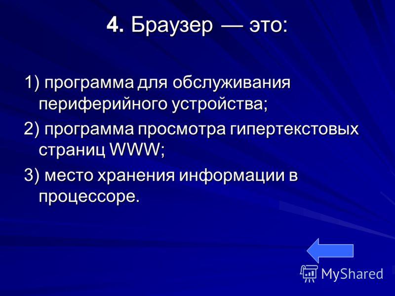 4. Браузер это: 1) программа для обслуживания периферийного устройства; 2) программа просмотра гипертекстовых страниц WWW; 3) место хранения информации в процессоре.