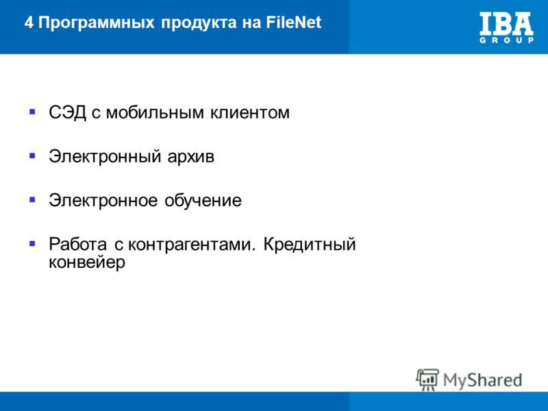 4 Программных продукта на FileNet СЭД с мобильным клиентом Электронный архив Электронное обучение Работа с контрагентами. Кредитный конвейер