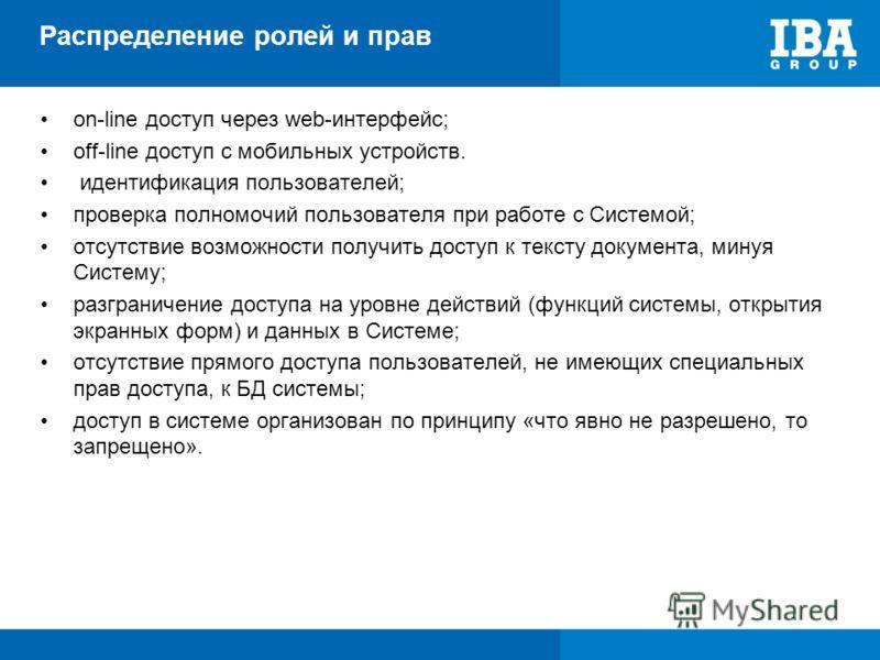Распределение ролей и прав on-line доступ через web-интерфейс; off-line доступ с мобильных устройств. идентификация пользователей; проверка полномочий пользователя при работе с Системой; отсутствие возможности получить доступ к тексту документа, мину