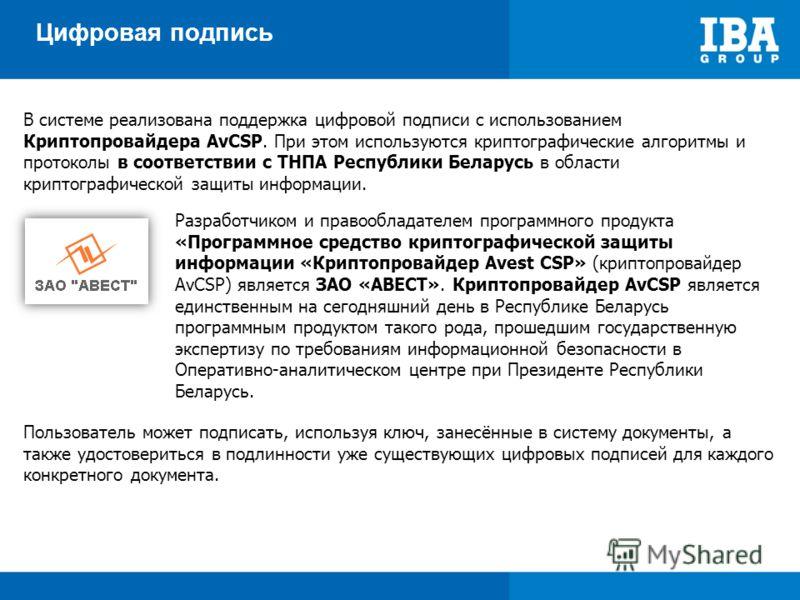 Цифровая подпись В системе реализована поддержка цифровой подписи с использованием Криптопровайдера AvCSP. При этом используются криптографические алгоритмы и протоколы в соответствии с ТНПА Республики Беларусь в области криптографической защиты инфо