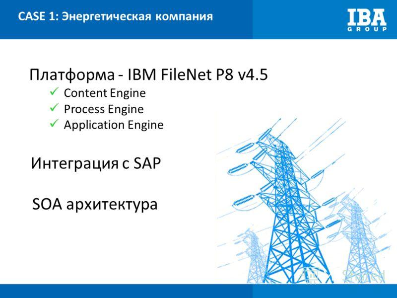 CASE 1: Энергетическая компания Платформа - IBM FileNet P8 v4.5 Content Engine Process Engine Application Engine Интеграция с SAP SOA архитектура