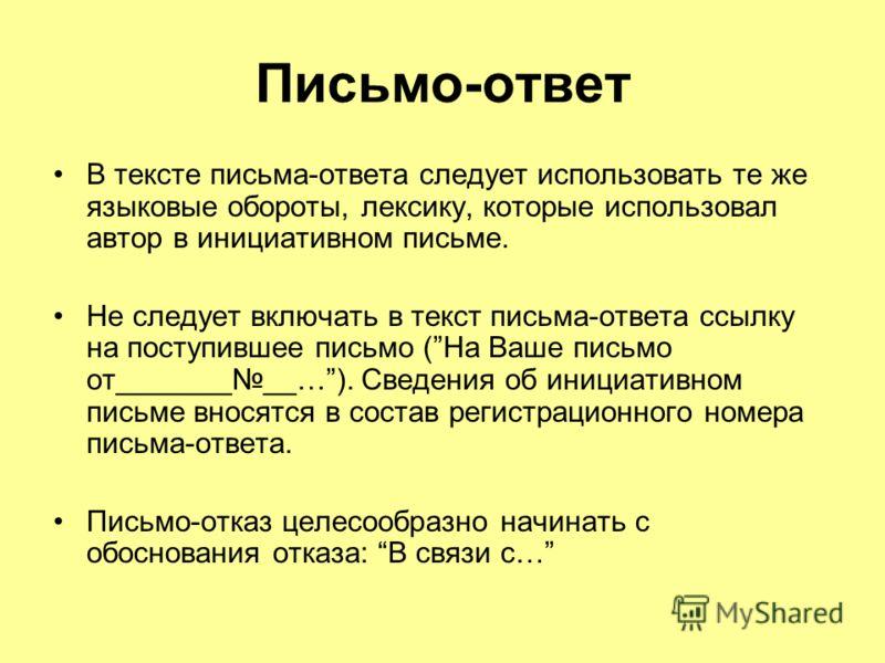 Письмо-ответ В тексте письма-ответа следует использовать те же языковые обороты, лексику, которые использовал автор в инициативном письме. Не следует включать в текст письма-ответа ссылку на поступившее письмо (На Ваше письмо от_________…). Сведения