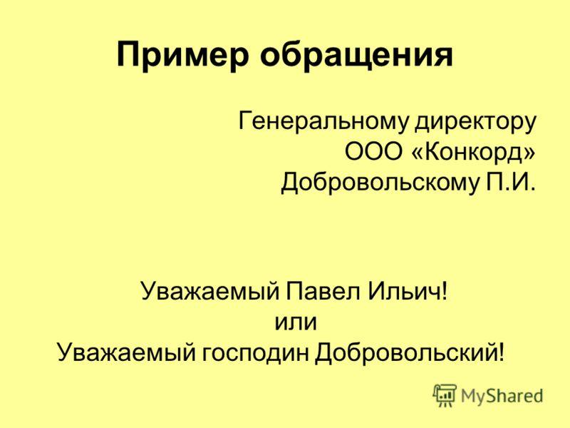Пример обращения Генеральному директору ООО «Конкорд» Добровольскому П.И. Уважаемый Павел Ильич! или Уважаемый господин Добровольский!
