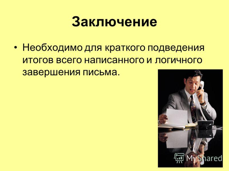 Заключение Необходимо для краткого подведения итогов всего написанного и логичного завершения письма.