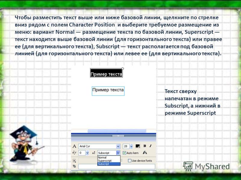 Чтобы разместить текст выше или ниже базовой линии, щелкните по стрелке вниз рядом с полем Character Position и выберите требуемое размещение из меню: вариант Normal размещение текста по базовой линии, Superscript текст находится выше базовой линии (