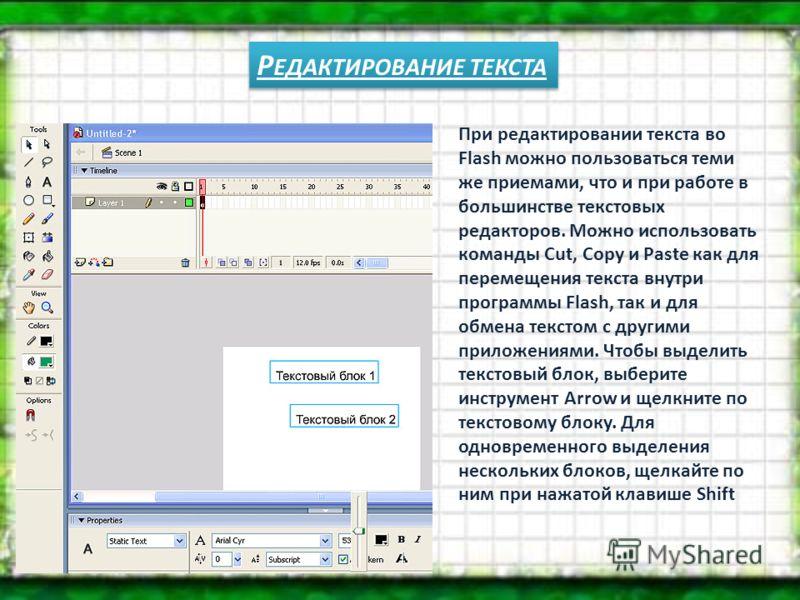 Р ЕДАКТИРОВАНИЕ ТЕКСТА При редактировании текста во Flash можно пользоваться теми же приемами, что и при работе в большинстве текстовых редакторов. Можно использовать команды Cut, Copy и Paste как для перемещения текста внутри программы Flash, так и