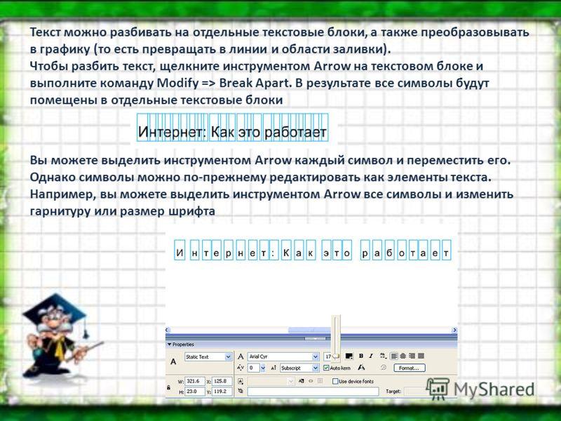 Текст можно разбивать на отдельные текстовые блоки, а также преобразовывать в графику (то есть превращать в линии и области заливки). Чтобы разбить текст, щелкните инструментом Arrow на текстовом блоке и выполните команду Modify => Break Apart. В рез