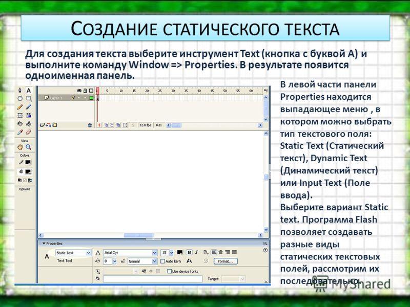 С ОЗДАНИЕ СТАТИЧЕСКОГО ТЕКСТА Для создания текста выберите инструмент Text (кнопка с буквой А) и выполните команду Window => Properties. В результате появится одноименная панель. В левой части панели Properties находится выпадающее меню, в котором мо