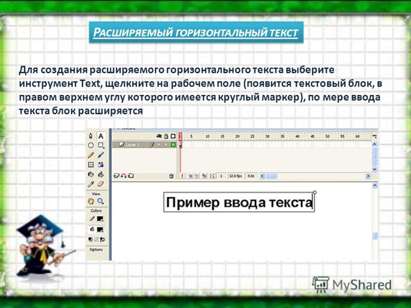 Р АСШИРЯЕМЫЙ ГОРИЗОНТАЛЬНЫЙ ТЕКСТ Для создания расширяемого горизонтального текста выберите инструмент Тext, щелкните на рабочем поле (появится текстовый блок, в правом верхнем углу которого имеется круглый маркер), по мере ввода текста блок расширяе