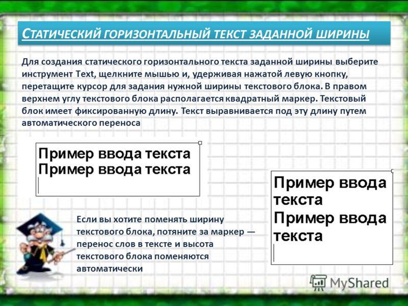 С ТАТИЧЕСКИЙ ГОРИЗОНТАЛЬНЫЙ ТЕКСТ ЗАДАННОЙ ШИРИНЫ Для создания статического горизонтального текста заданной ширины выберите инструмент Тext, щелкните мышью и, удерживая нажатой левую кнопку, перетащите курсор для задания нужной ширины текстового блок