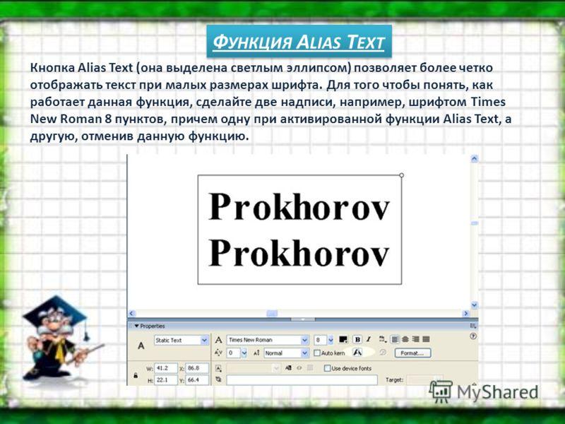 Ф УНКЦИЯ А LIAS Т EXT Кнопка Alias Text (она выделена светлым эллипсом) позволяет более четко отображать текст при малых размерах шрифта. Для того чтобы понять, как работает данная функция, сделайте две надписи, например, шрифтом Times New Roman 8 пу