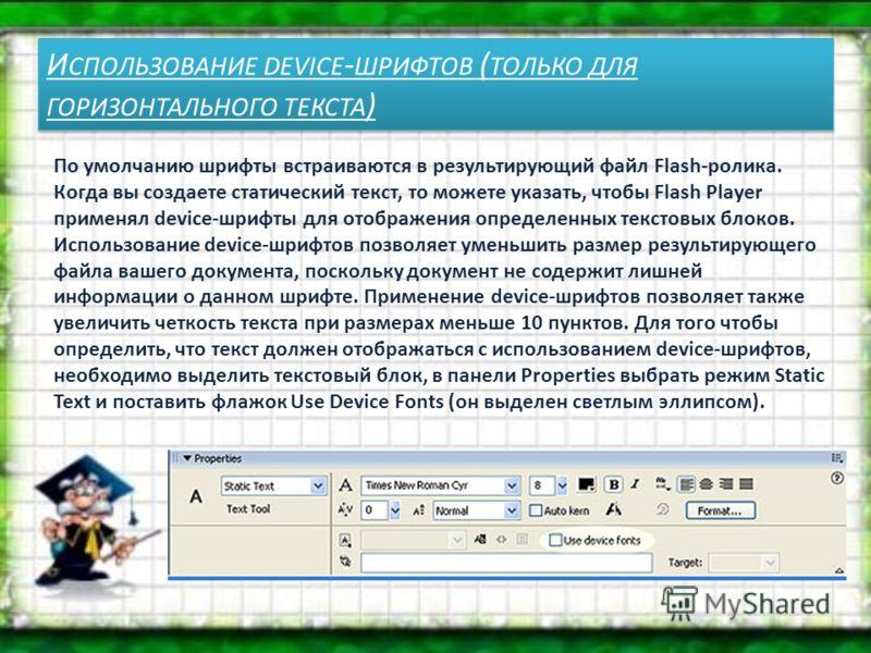 И СПОЛЬЗОВАНИЕ DEVICE - ШРИФТОВ ( ТОЛЬКО ДЛЯ ГОРИЗОНТАЛЬНОГО ТЕКСТА ) По умолчанию шрифты встраиваются в результирующий файл Flash-ролика. Когда вы создаете статический текст, то можете указать, чтобы Flash Player применял device-шрифты для отображен