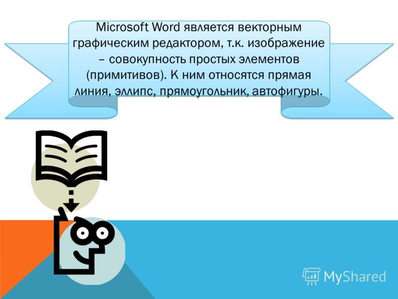 Microsoft Word является векторным графическим редактором, т.к. изображение – совокупность простых элементов (примитивов). К ним относятся прямая линия, эллипс, прямоугольник, автофигуры.