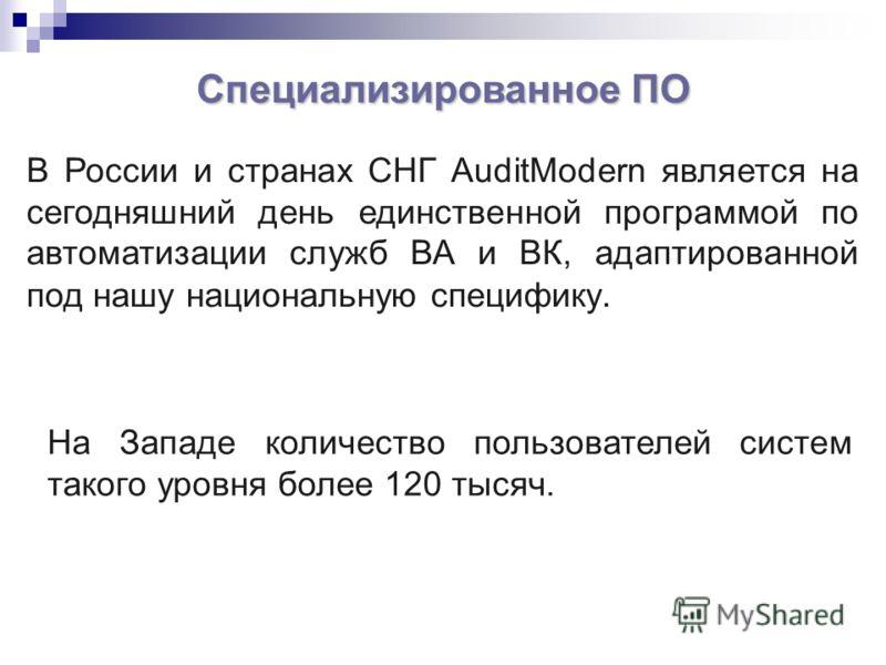 В России и странах СНГ AuditModern является на сегодняшний день единственной программой по автоматизации служб ВА и ВК, адаптированной под нашу национальную специфику. Специализированное ПО На Западе количество пользователей систем такого уровня боле