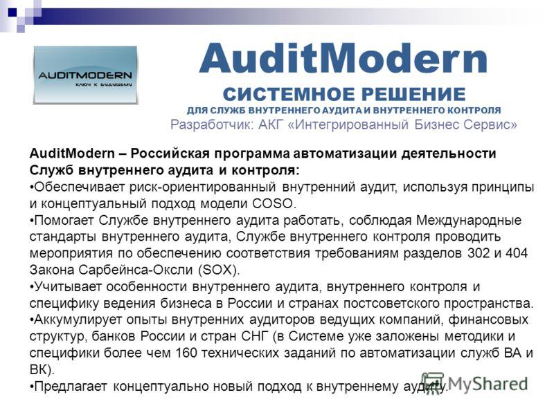 AuditModern СИСТЕМНОЕ РЕШЕНИЕ ДЛЯ СЛУЖБ ВНУТРЕННЕГО АУДИТА И ВНУТРЕННЕГО КОНТРОЛЯ Разработчик: АКГ «Интегрированный Бизнес Сервис» AuditModern – Российская программа автоматизации деятельности Служб внутреннего аудита и контроля: Обеспечивает риск-ор