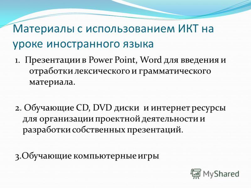 Материалы с использованием ИКТ на уроке иностранного языка 1. Презентации в Power Point, Word для введения и отработки лексического и грамматического материала. 2. Обучающие СD, DVD диски и интернет ресурсы для организации проектной деятельности и ра