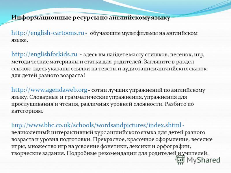Информационные ресурсы по английскому языку http://english-cartoons.ru - обучающие мультфильмы на английском языке. http://englishforkids.ru - здесь вы найдете массу стишков, песенок, игр, методические материалы и статьи для родителей. Загляните в ра