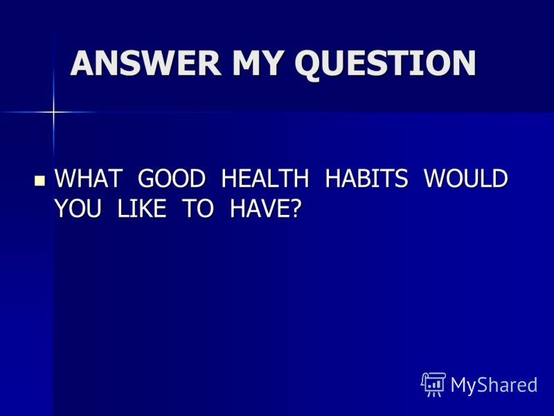 ANSWER MY QUESTION WHAT GOOD HEALTH HABITS WOULD YOU LIKE TO HAVE? WHAT GOOD HEALTH HABITS WOULD YOU LIKE TO HAVE?