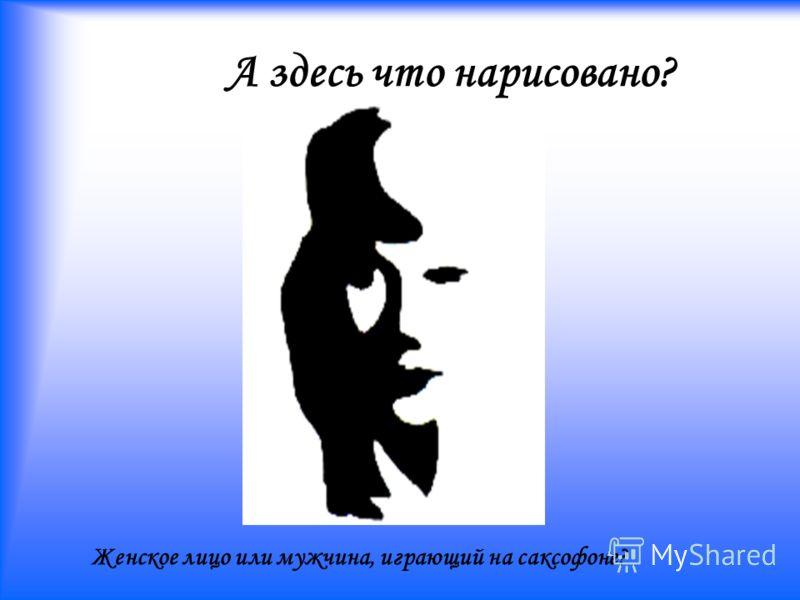 А здесь что нарисовано? Женское лицо или мужчина, играющий на саксофоне?