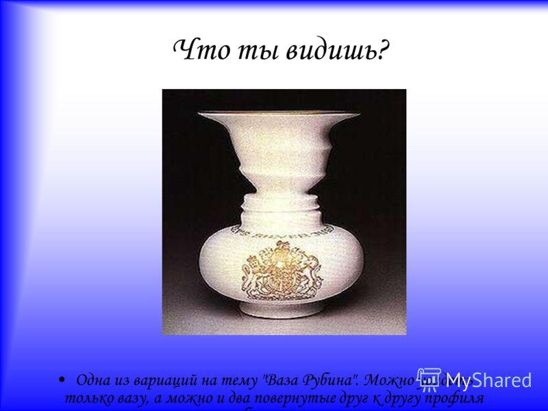 Что ты видишь? Одна из вариаций на тему Ваза Рубина. Можно увидеть только вазу, а можно и два повернутые друг к другу профиля по бокам вазы.