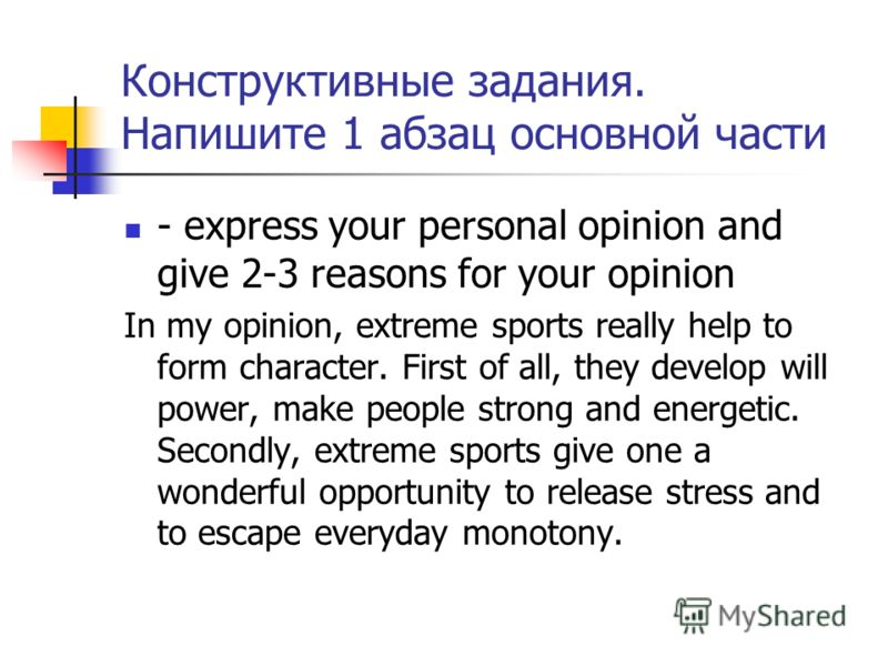 Конструктивные задания. Напишите 1 абзац основной части - express your personal opinion and give 2-3 reasons for your opinion In my opinion, extreme sports really help to form character. First of all, they develop will power, make people strong and e
