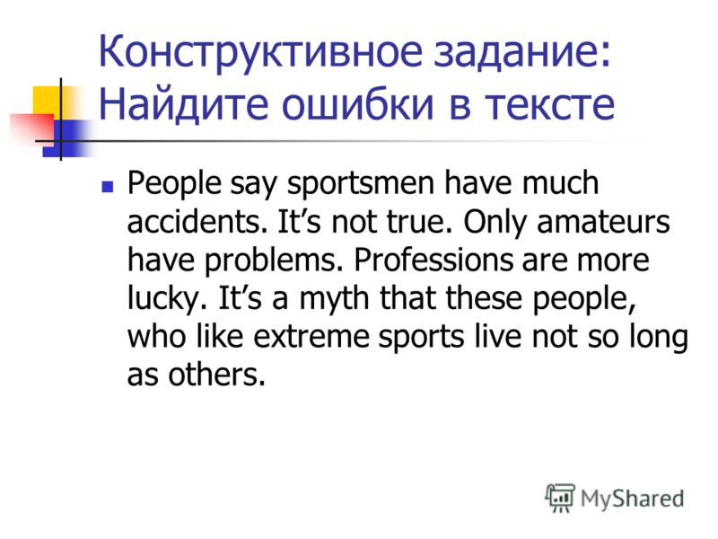 Конструктивное задание: Найдите ошибки в тексте People say sportsmen have much accidents. Its not true. Only amateurs have problems. Professions are more lucky. Its a myth that these people, who like extreme sports live not so long as others.