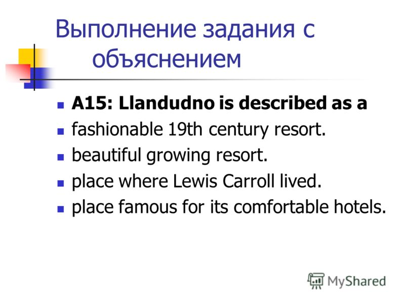 Выполнение задания с объяснением А15: Llandudno is described as a fashionable 19th century resort. beautiful growing resort. place where Lewis Carroll lived. place famous for its comfortable hotels.