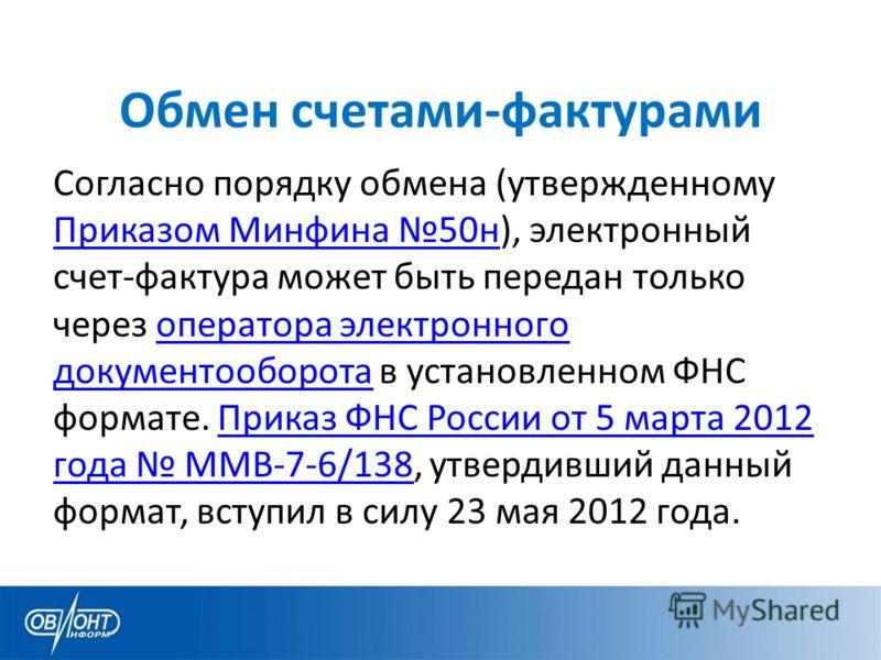 Обмен счетами-фактурами Согласно порядку обмена (утвержденному Приказом Минфина 50н), электронный счет-фактура может быть передан только через оператора электронного документооборота в установленном ФНС формате. Приказ ФНС России от 5 марта 2012 года