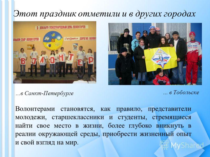 Этот праздник отметили и в других городах …в Санкт-Петербурге … в Тобольске Волонтерами становятся, как правило, представители молодежи, старшеклассники и студенты, стремящиеся найти свое место в жизни, более глубоко вникнуть в реалии окружающей сред
