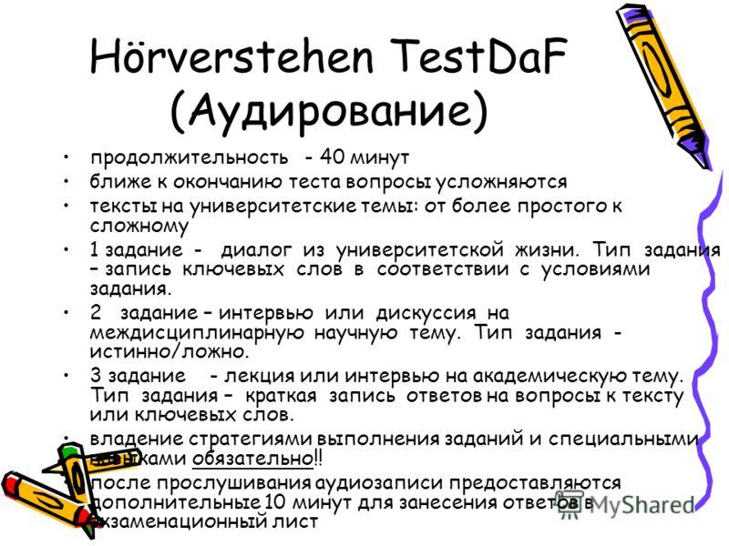Hörverstehen TestDaF (Аудирование) продолжительность - 40 минут ближе к окончанию теста вопросы усложняются тексты на университетские темы: от более простого к сложному 1 задание - диалог из университетской жизни. Тип задания – запись ключевых слов в
