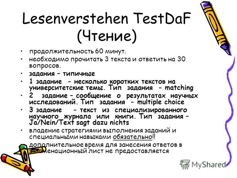 Lesenverstehen TestDaF (Чтение) продолжительность 60 минут. необходимо прочитать 3 текста и ответить на 30 вопросов. задания – типичные 1 задание - несколько коротких текстов на университетские темы. Тип задания - matching 2 задание – сообщение о рез