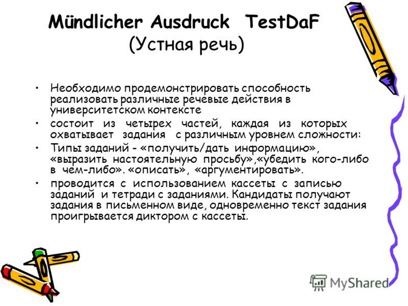 Mündlicher Ausdruck TestDaF (Устная речь) Необходимо продемонстрировать способность реализовать различные речевые действия в университетском контексте состоит из четырех частей, каждая из которых охватывает задания с различным уровнем сложности: Типы