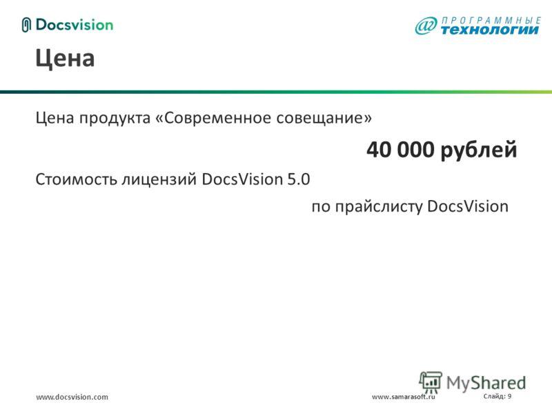 www.docsvision.com Слайд: 9 Цена www.samarasoft.ru Цена продукта «Современное совещание» 40 000 рублей Стоимость лицензий DocsVision 5.0 по прайслисту DocsVision