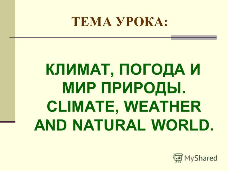 ТЕМА УРОКА: КЛИМАТ, ПОГОДА И МИР ПРИРОДЫ. CLIMATE, WEATHER AND NATURAL WORLD.