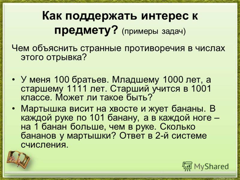 Как поддержать интерес к предмету? (примеры задач) Чем объяснить странные противоречия в числах этого отрывка? У меня 100 братьев. Младшему 1000 лет, а старшему 1111 лет. Старший учится в 1001 классе. Может ли такое быть? Мартышка висит на хвосте и ж