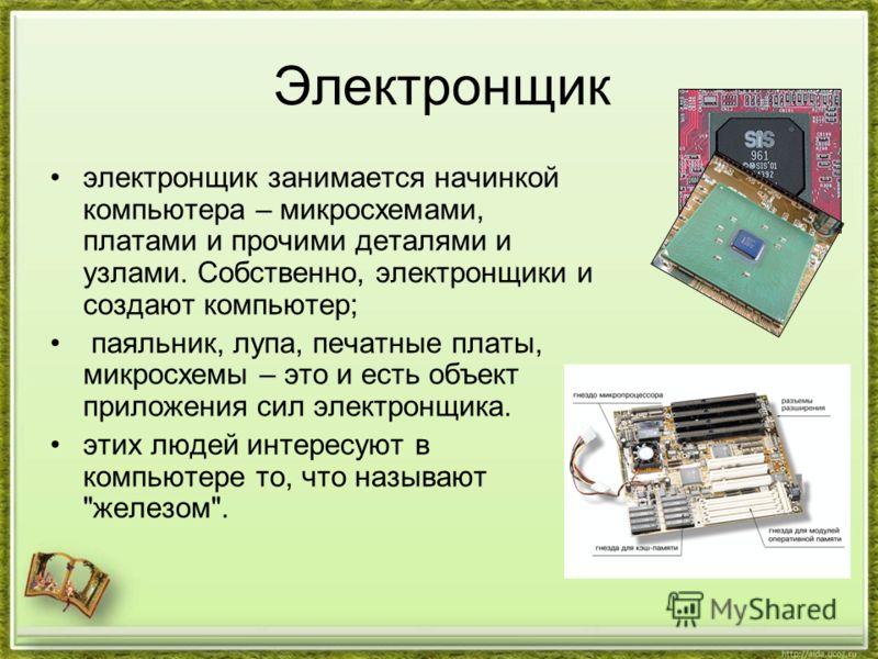 Электронщик электронщик занимается начинкой компьютера – микросхемами, платами и прочими деталями и узлами. Собственно, электронщики и создают компьютер; паяльник, лупа, печатные платы, микросхемы – это и есть объект приложения сил электронщика. этих