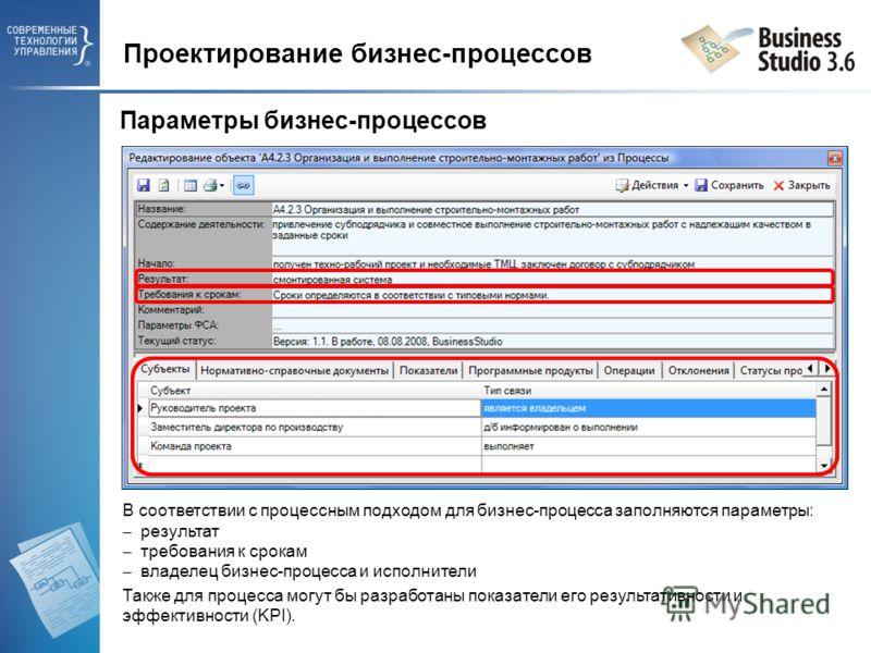 В соответствии с процессным подходом для бизнес-процесса заполняются параметры: результат требования к срокам владелец бизнес-процесса и исполнители Также для процесса могут бы разработаны показатели его результативности и эффективности (KPI). Проект