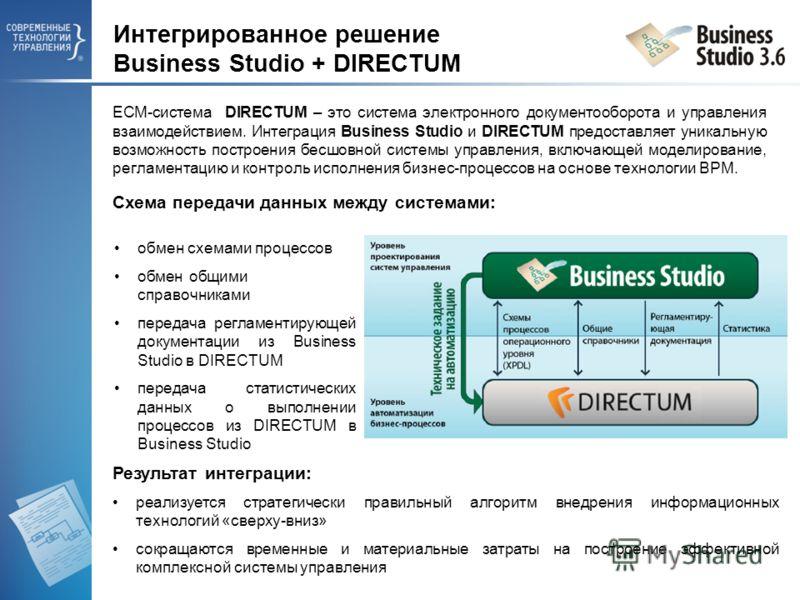Интегрированное решение Business Studio + DIRECTUM ECM-система DIRECTUM – это система электронного документооборота и управления взаимодействием. Интеграция Business Studio и DIRECTUM предоставляет уникальную возможность построения бесшовной системы