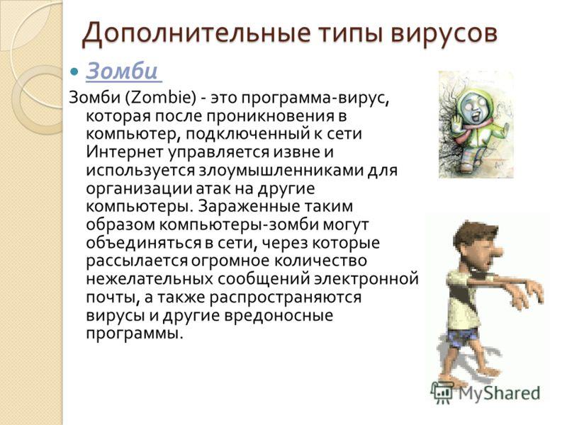 Дополнительные типы вирусов Зомби Зомби (Zombie) - это программа - вирус, которая после проникновения в компьютер, подключенный к сети Интернет управляется извне и используется злоумышленниками для организации атак на другие компьютеры. Зараженные та