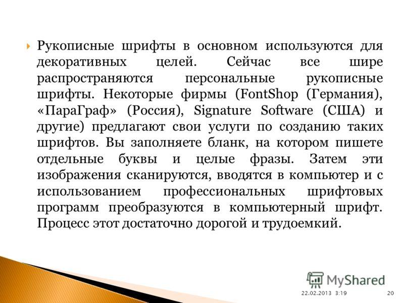 22.02.2013 3:21 20 Рукописные шрифты в основном используются для декоративных целей. Сейчас все шире распространяются персональные рукописные шрифты. Некоторые фирмы (FontShop (Германия), «ПараГраф» (Россия), Signature Software (США) и другие) предла